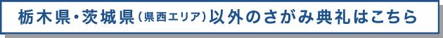 栃木県・茨城県(県西エリア)以外のさがみ典礼はこちら