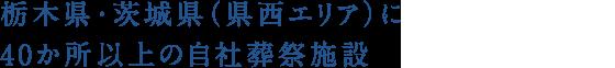 栃木県・茨城県(県西エリア)に40か所以上の自社葬祭施設。