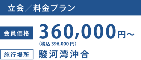 立会/料金プラン 会員価格:360,000円~ 施行場所:駿河湾沖合